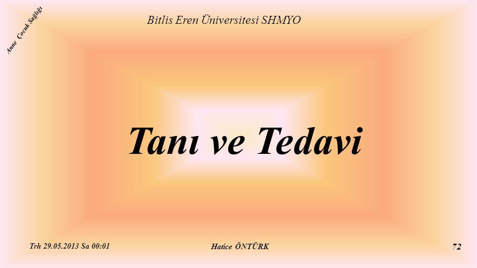 Tanı ve Tedavi Bitlis Eren Üniversitesi SHMYO Hatice ÖNTÜRK Trh 29.05.2013 Sa 00:01 72 Anne Çocuk Sağlığı