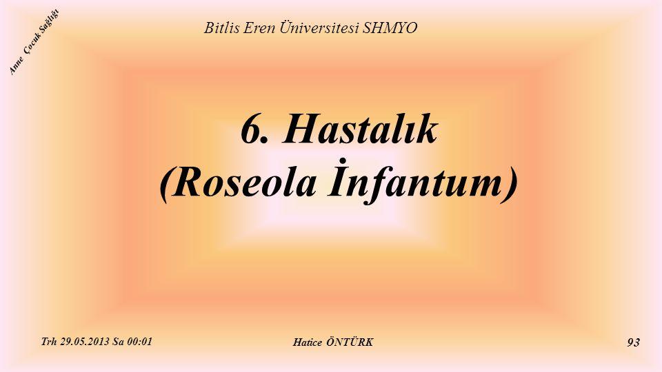 6. Hastalık (Roseola İnfantum) Bitlis Eren Üniversitesi SHMYO Hatice ÖNTÜRK Trh 29.05.2013 Sa 00:01 93 Anne Çocuk Sağlığı