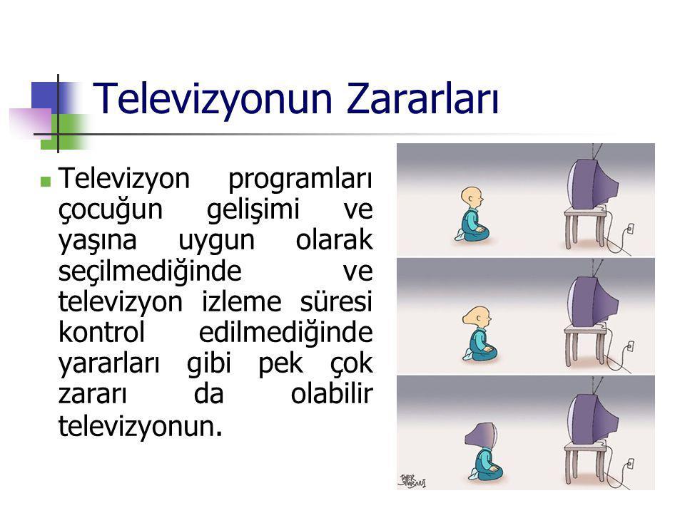Televizyonun Zararları Televizyon programları çocuğun gelişimi ve yaşına uygun olarak seçilmediğinde ve televizyon izleme süresi kontrol edilmediğinde