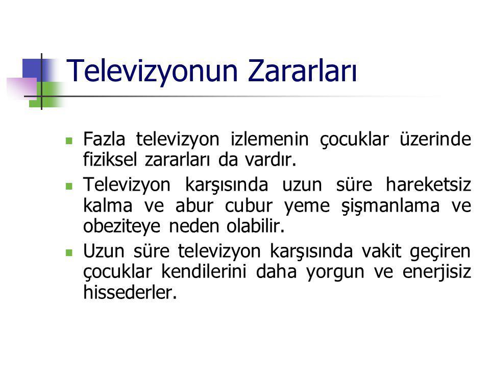 Televizyonun Zararları Fazla televizyon izlemenin çocuklar üzerinde fiziksel zararları da vardır. Televizyon karşısında uzun süre hareketsiz kalma ve