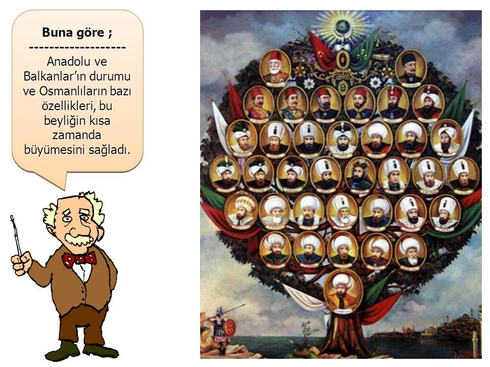 1299 Yılında kurulan Osmanlı Beyliği, kısa sürede büyüyerek bir CİHAN DEVLETİ haline gelmiştir… 1299 Yılında kurulan Osmanlı Beyliği, kısa sürede büyüyerek bir CİHAN DEVLETİ haline gelmiştir… Buna göre ; ------------------- Anadolu ve Balkanlar'ın durumu ve Osmanlıların bazı özellikleri, bu beyliğin kısa zamanda büyümesini sağladı.