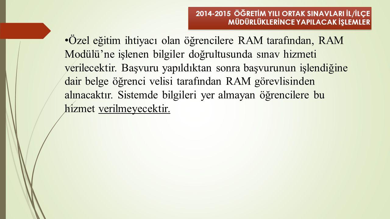 2014-2015 ÖĞRETİM YILI ORTAK SINAVLARI İL/İLÇE MÜDÜRLÜKLERİNCE YAPILACAK İŞLEMLER Özel eğitim ihtiyacı olan öğrencilere RAM tarafından, RAM Modülü'ne