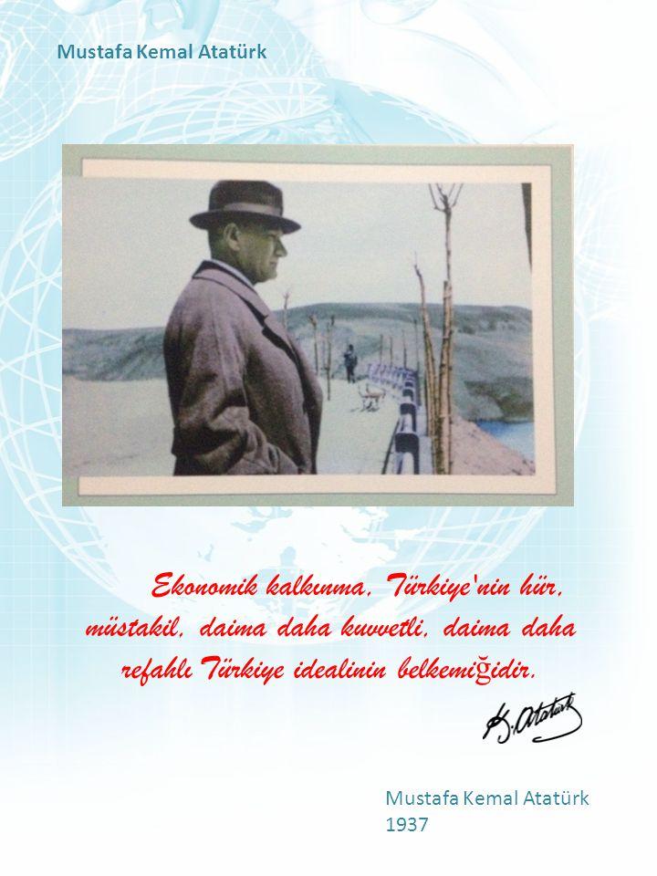 Ekonomik kalkınma, Türkiye'nin hür, müstakil, daima daha kuvvetli, daima daha refahlı Türkiye idealinin belkemi ğ idir. Mustafa Kemal Atatürk 1937 Mus