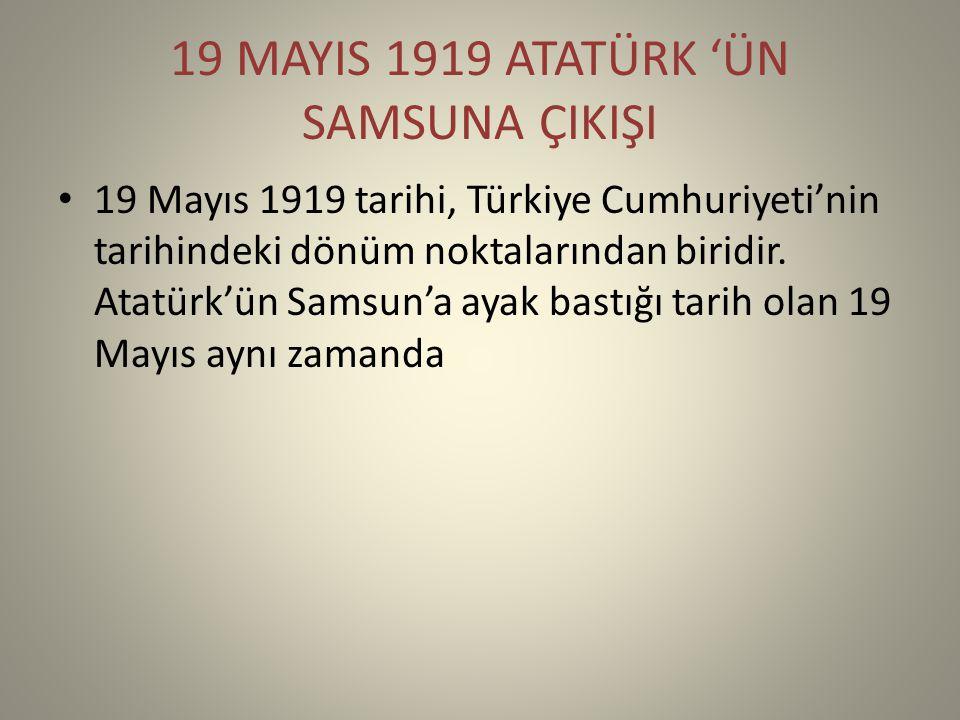 19 MAYIS 1919 ATATÜRK 'ÜN SAMSUNA ÇIKIŞI 19 Mayıs 1919 tarihi, Türkiye Cumhuriyeti'nin tarihindeki dönüm noktalarından biridir.
