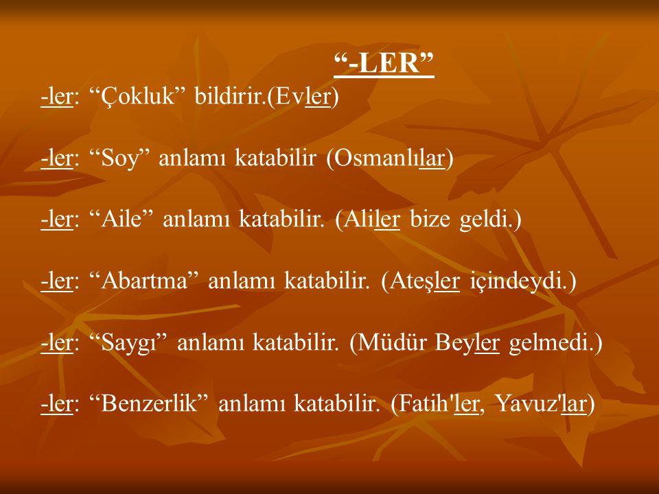 """""""-LER"""" -ler: """"Çokluk"""" bildirir.(Evler) -ler: """"Soy"""" anlamı katabilir (Osmanlılar) -ler: """"Aile"""" anlamı katabilir. (Aliler bize geldi.) -ler: """"Abartma"""" a"""