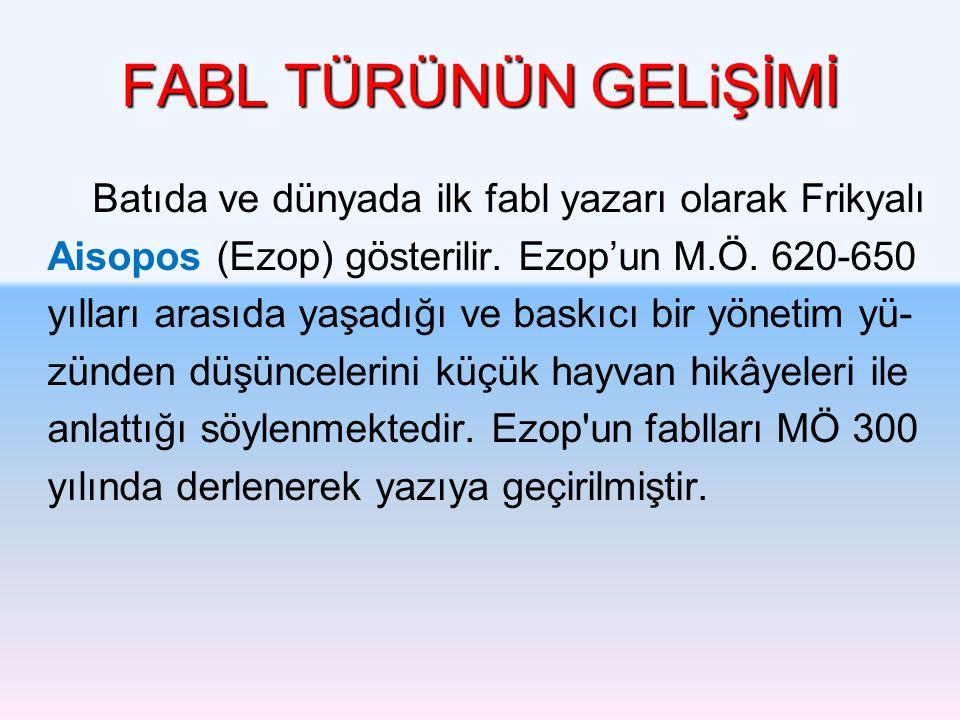 FABL TÜRÜNÜN GELiŞİMİ Batıda ve dünyada ilk fabl yazarı olarak Frikyalı Aisopos (Ezop) gösterilir. Ezop'un M.Ö. 620-650 yılları arasıda yaşadığı ve ba