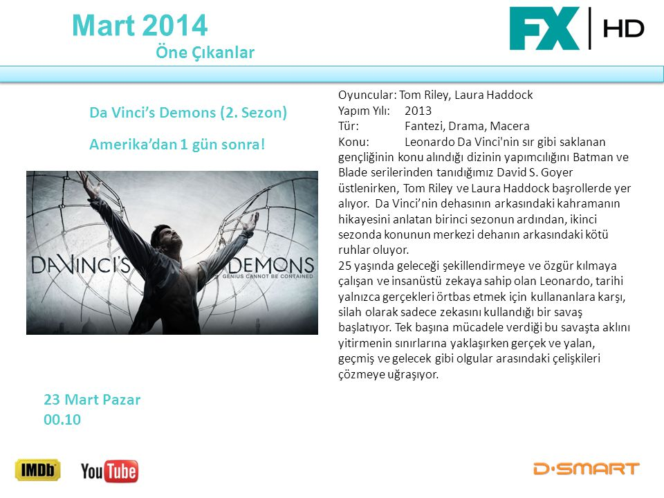 Mart 2014 Da Vinci's Demons (2. Sezon) Amerika'dan 1 gün sonra! Öne Çıkanlar 23 Mart Pazar 00.10 Oyuncular: Tom Riley, Laura Haddock Yapım Yılı: 2013