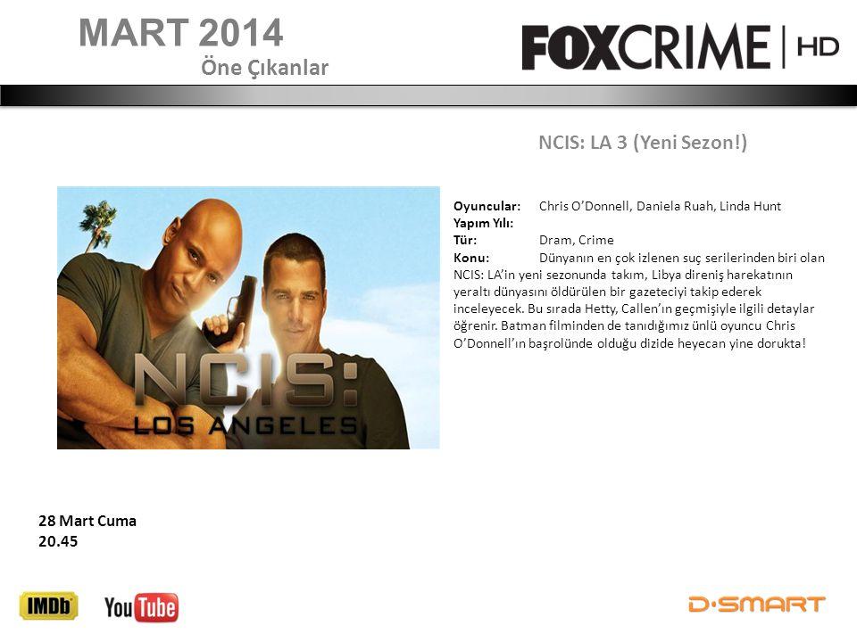 MART 2014 NCIS: LA 3 (Yeni Sezon!) Öne Çıkanlar 28 Mart Cuma 20.45 Oyuncular: Chris O'Donnell, Daniela Ruah, Linda Hunt Yapım Yılı: Tür: Dram, Crime K