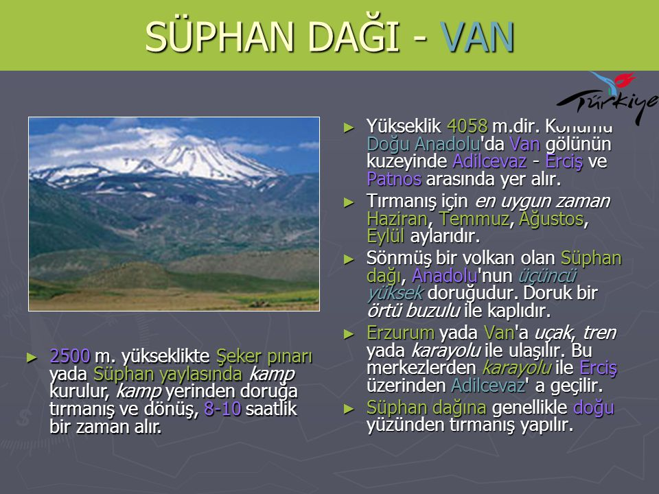 SÜPHAN DAĞI - VAN ► Yükseklik 4058 m.dir. Konumu Doğu Anadolu'da Van gölünün kuzeyinde Adilcevaz - Erciş ve Patnos arasında yer alır. ► Tırmanış için
