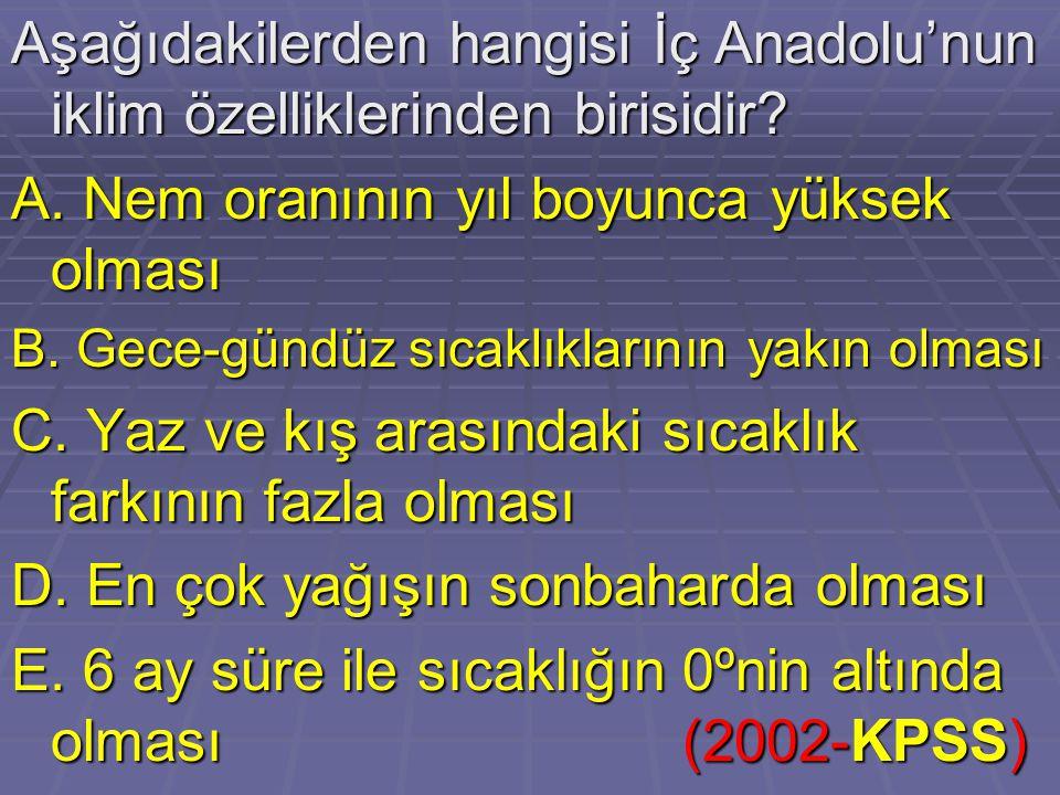 Aşağıdakilerden hangisi İç Anadolu'nun iklim özelliklerinden birisidir? A. Nem oranının yıl boyunca yüksek olması B. Gece-gündüz sıcaklıklarının yakın