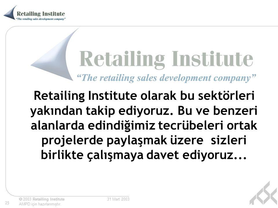  2003 Retailing Institute AMPD için hazırlanmıştır. 25 31 Mart 2003 Retailing Institute olarak bu sektörleri yakından takip ediyoruz. Bu ve benzeri a