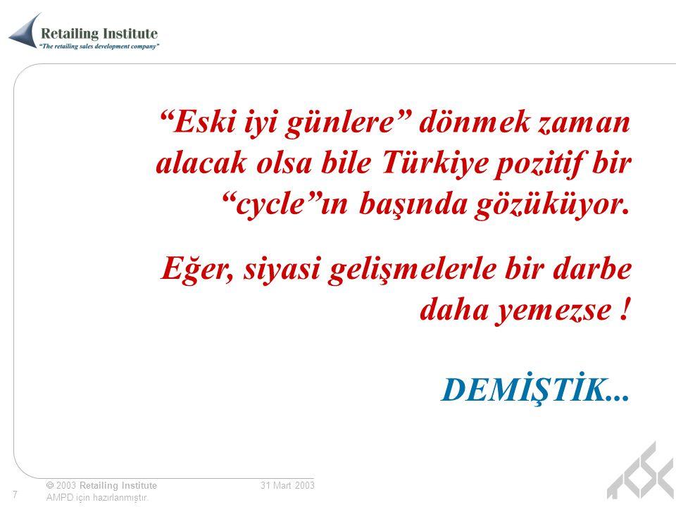 """ 2003 Retailing Institute AMPD için hazırlanmıştır. 7 31 Mart 2003 """"Eski iyi günlere"""" dönmek zaman alacak olsa bile Türkiye pozitif bir """"cycle""""ın baş"""