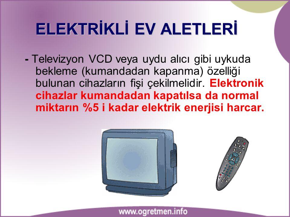 ELEKTRİKLİ EV ALETLERİ - Televizyon VCD veya uydu alıcı gibi uykuda bekleme (kumandadan kapanma) özelliği bulunan cihazların fişi çekilmelidir.