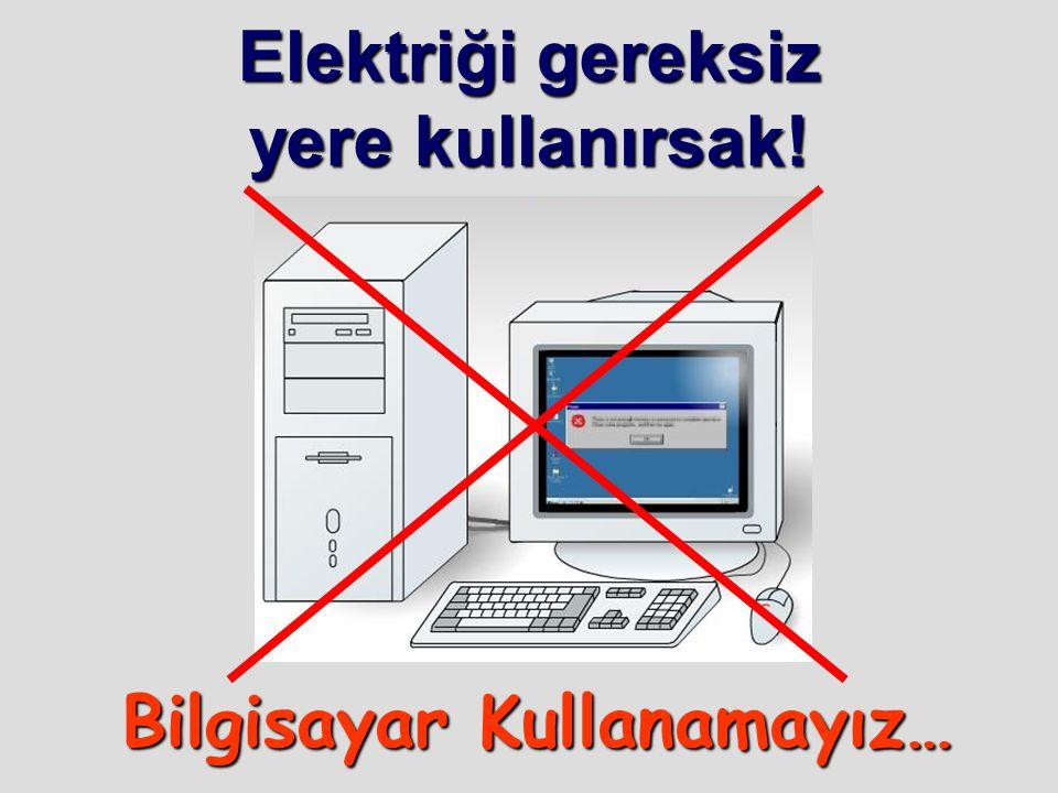 Elektriği gereksiz yere kullanırsak! Bilgisayar Kullanamayız…