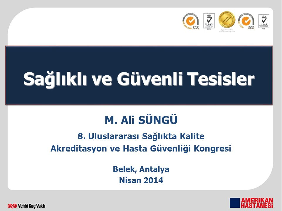 M. Ali SÜNGÜ 8. Uluslararası Sağlıkta Kalite Akreditasyon ve Hasta Güvenliği Kongresi Belek, Antalya Nisan 2014 Sağlıklı ve Güvenli Tesisler