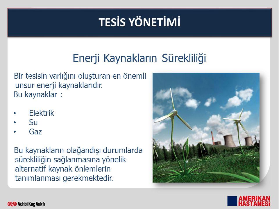 TESİS YÖNETİMİ Enerji Kaynakların Sürekliliği Bir tesisin varlığını oluşturan en önemli unsur enerji kaynaklarıdır. Bu kaynaklar : Elektrik Su Gaz Bu
