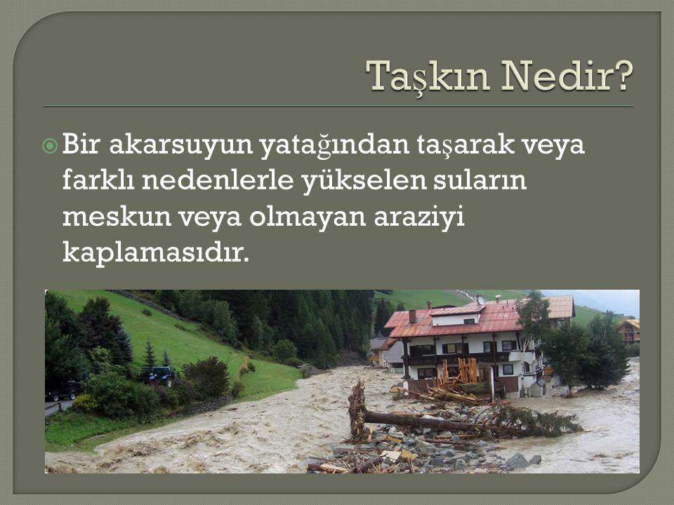  Bir akarsuyun yata ğ ından ta ş arak veya farklı nedenlerle yükselen suların meskun veya olmayan araziyi kaplamasıdır.