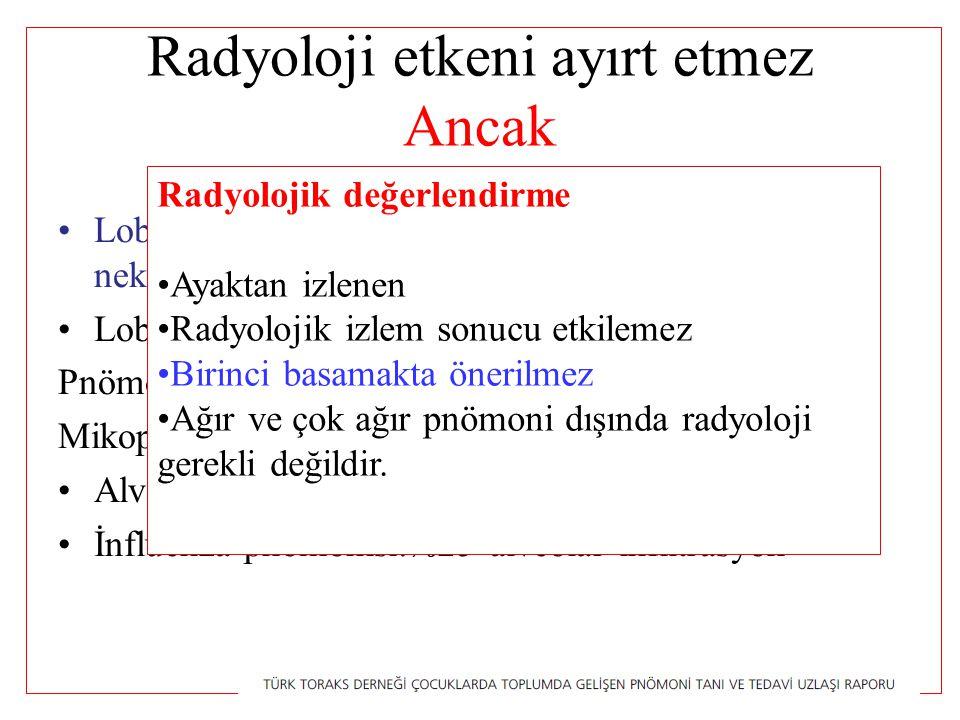 Radyoloji etkeni ayırt etmez Ancak Lober konsalidasyon, plevral efüzyon parankimal nekroz (pnömatosel): BAKTERİYEL Lober konsalidasyon: Pnömokoksik pnömoni %85 Mikoplazma %40-52 Alveolar infiltrasyon:%75 bakteriyel İnfluenza pnömonisi:%25 alveolar infiltrasyon Radyolojik değerlendirme Ayaktan izlenen Radyolojik izlem sonucu etkilemez Birinci basamakta önerilmez Ağır ve çok ağır pnömoni dışında radyoloji gerekli değildir.