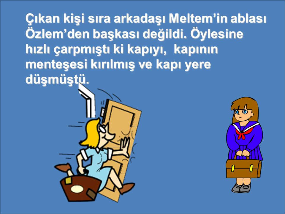 Çıkan kişi sıra arkadaşı Meltem'in ablası Özlem'den başkası değildi.