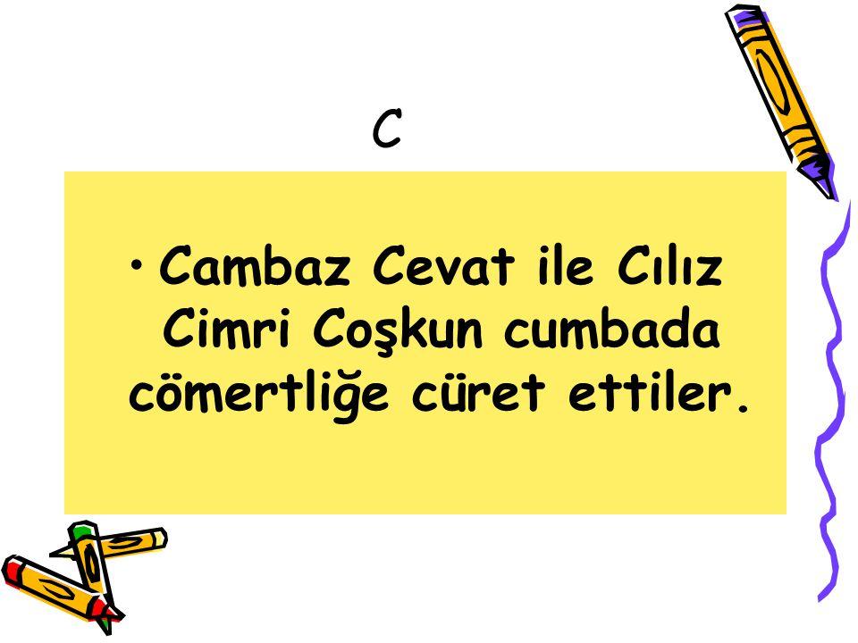 C Cambaz Cevat ile Cılız Cimri Coşkun cumbada cömertliğe cüret ettiler.