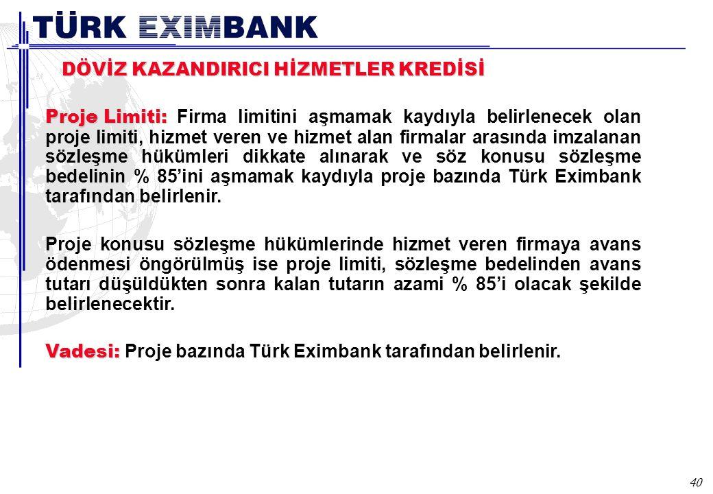 40 DÖVİZ KAZANDIRICI HİZMETLER KREDİSİ Proje Limiti: Proje Limiti: Firma limitini aşmamak kaydıyla belirlenecek olan proje limiti, hizmet veren ve hizmet alan firmalar arasında imzalanan sözleşme hükümleri dikkate alınarak ve söz konusu sözleşme bedelinin % 85'ini aşmamak kaydıyla proje bazında Türk Eximbank tarafından belirlenir.