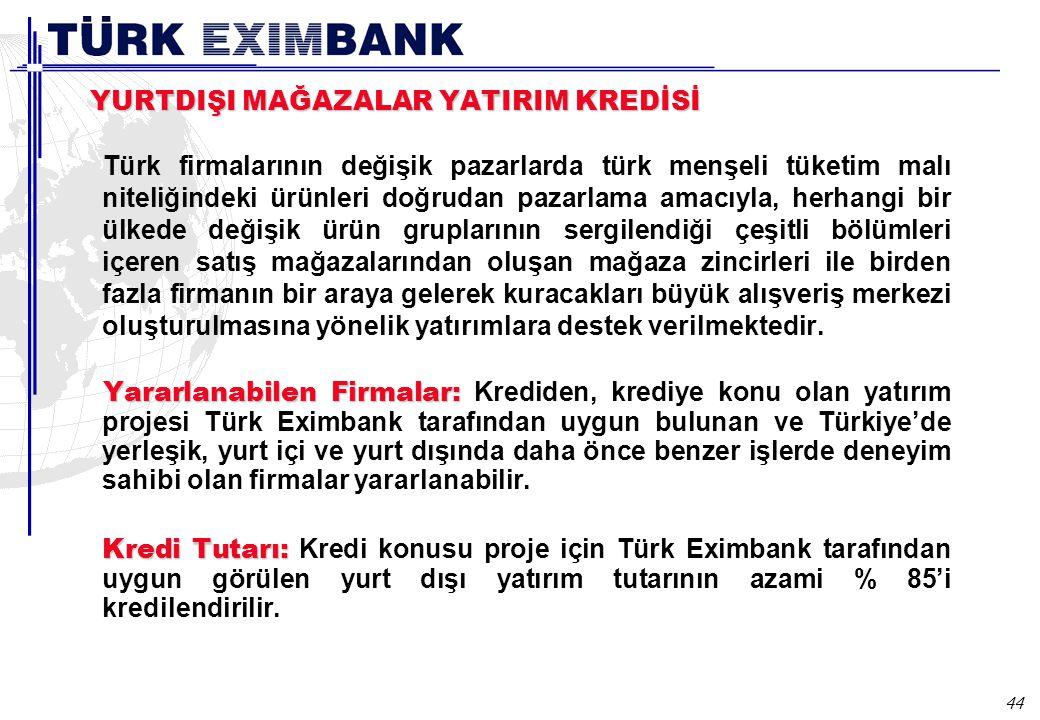 44 YURTDIŞI MAĞAZALAR YATIRIM KREDİSİ Türk firmalarının değişik pazarlarda türk menşeli tüketim malı niteliğindeki ürünleri doğrudan pazarlama amacıyla, herhangi bir ülkede değişik ürün gruplarının sergilendiği çeşitli bölümleri içeren satış mağazalarından oluşan mağaza zincirleri ile birden fazla firmanın bir araya gelerek kuracakları büyük alışveriş merkezi oluşturulmasına yönelik yatırımlara destek verilmektedir.