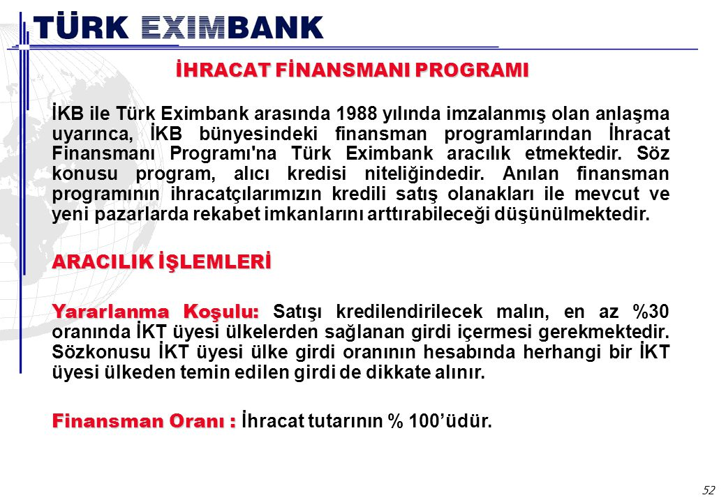52 İKB ile Türk Eximbank arasında 1988 yılında imzalanmış olan anlaşma uyarınca, İKB bünyesindeki finansman programlarından İhracat Finansmanı Programı na Türk Eximbank aracılık etmektedir.