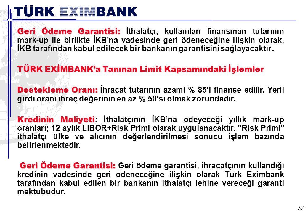 53 Geri Ödeme Garantisi: Geri Ödeme Garantisi: İthalatçı, kullanılan finansman tutarının mark-up ile birlikte İKB na vadesinde geri ödeneceğine ilişkin olarak, İKB tarafından kabul edilecek bir bankanın garantisini sağlayacaktır.