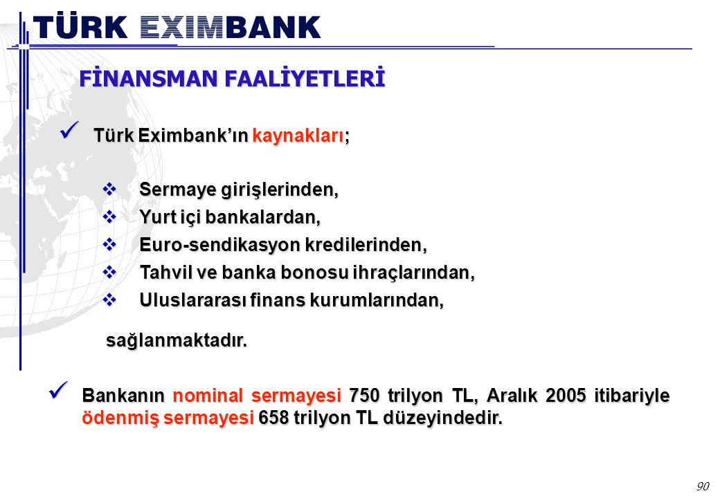 90 Finansman  Sermaye girişlerinden,  Yurt içi bankalardan,  Euro-sendikasyon kredilerinden,  Tahvil ve banka bonosu ihraçlarından,  Uluslararası finans kurumlarından, sağlanmaktadır.