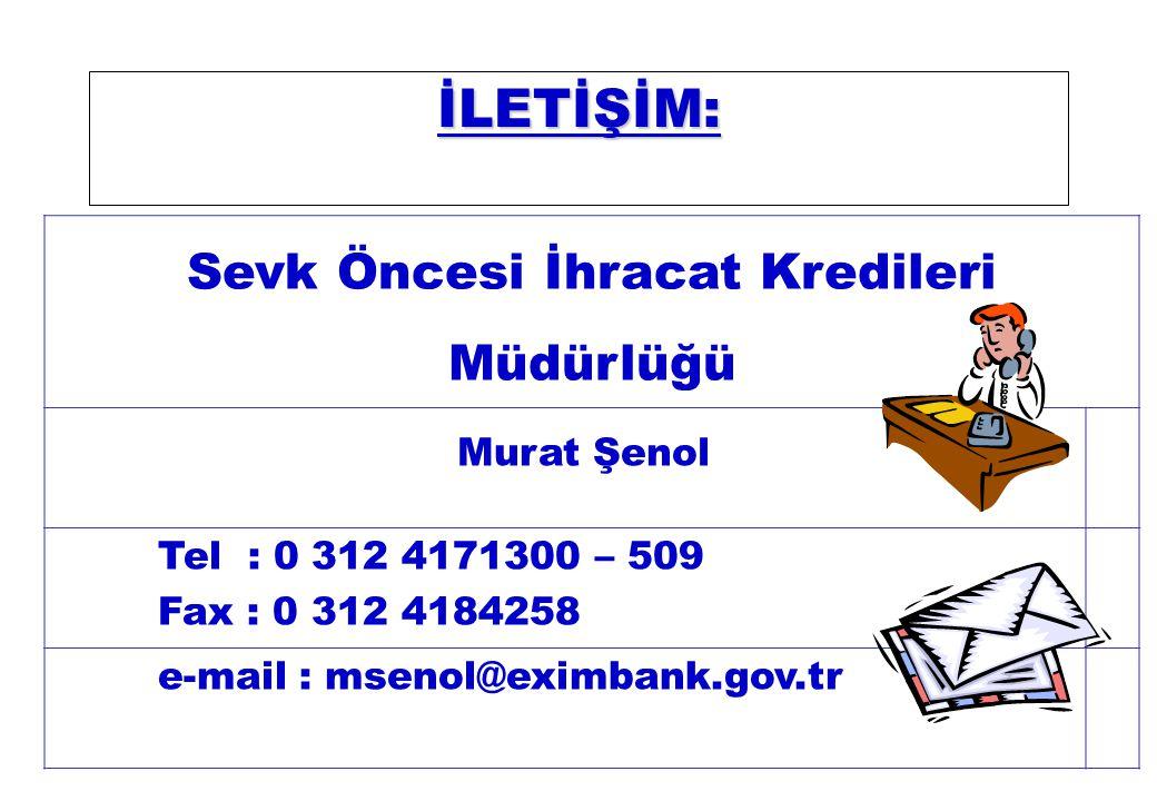 İLETİŞİM: Sevk Öncesi İhracat Kredileri Müdürlüğü Murat Şenol Tel : 0 312 4171300 – 509 Fax : 0 312 4184258 e-mail : msenol@eximbank.gov.tr