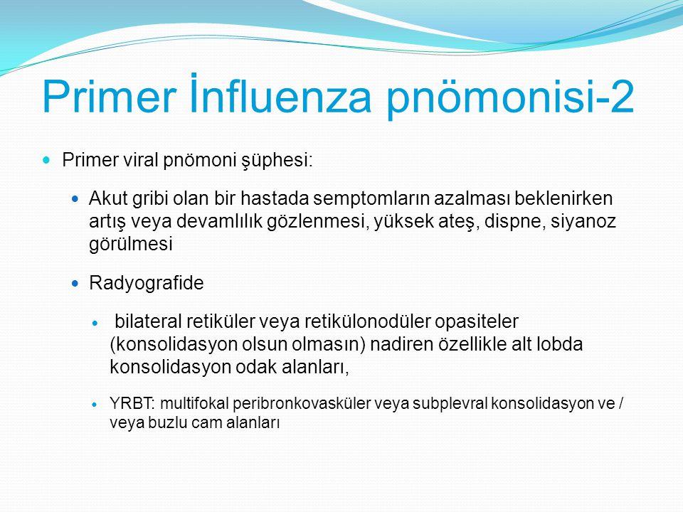 Primer İnfluenza pnömonisi-2 Primer viral pnömoni şüphesi: Akut gribi olan bir hastada semptomların azalması beklenirken artış veya devamlılık gözlenm