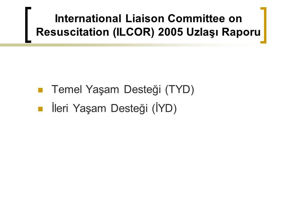 International Liaison Committee on Resuscitation (ILCOR) 2005 Uzlaşı Raporu Temel Yaşam Desteği (TYD) İleri Yaşam Desteği (İYD)