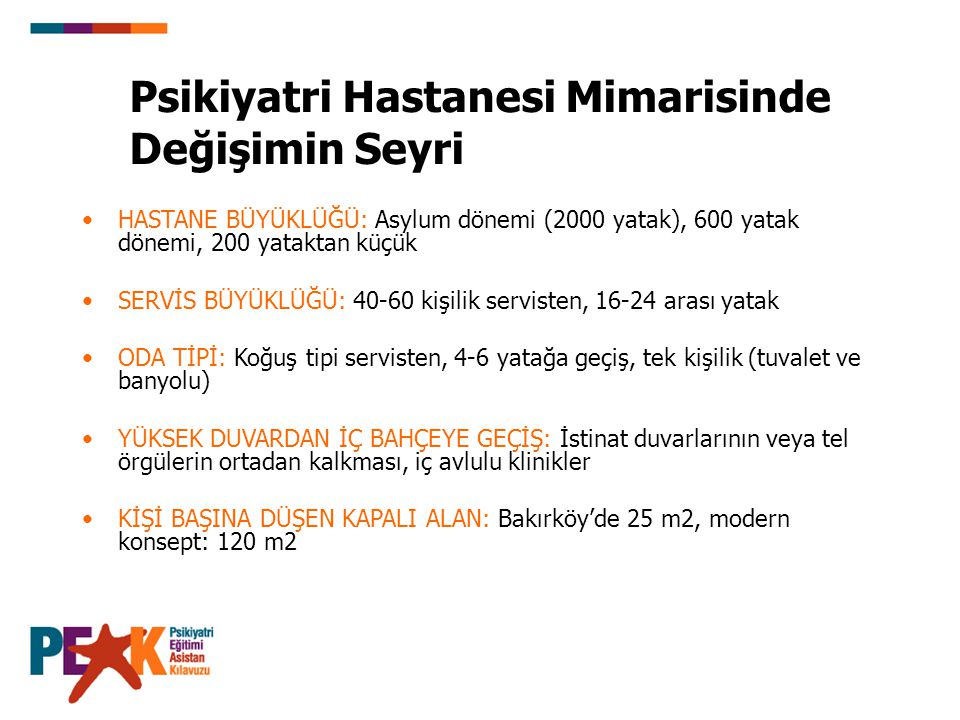 Psikiyatri Hastanesi Mimarisinde Değişimin Seyri HASTANE BÜYÜKLÜĞÜ: Asylum dönemi (2000 yatak), 600 yatak dönemi, 200 yataktan küçük SERVİS BÜYÜKLÜĞÜ: 40-60 kişilik servisten, 16-24 arası yatak ODA TİPİ: Koğuş tipi servisten, 4-6 yatağa geçiş, tek kişilik (tuvalet ve banyolu) YÜKSEK DUVARDAN İÇ BAHÇEYE GEÇİŞ: İstinat duvarlarının veya tel örgülerin ortadan kalkması, iç avlulu klinikler KİŞİ BAŞINA DÜŞEN KAPALI ALAN: Bakırköy'de 25 m2, modern konsept: 120 m2