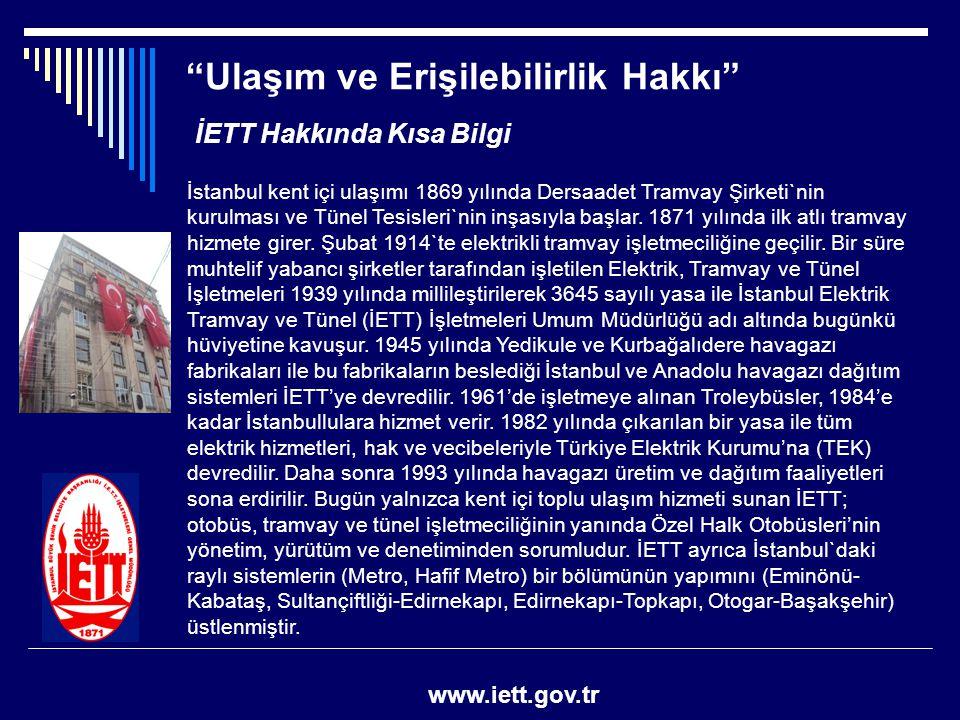 """""""Ulaşım ve Erişilebilirlik Hakkı"""" www.iett.gov.tr İETT Hakkında Kısa Bilgi İstanbul kent içi ulaşımı 1869 yılında Dersaadet Tramvay Şirketi`nin kurulm"""