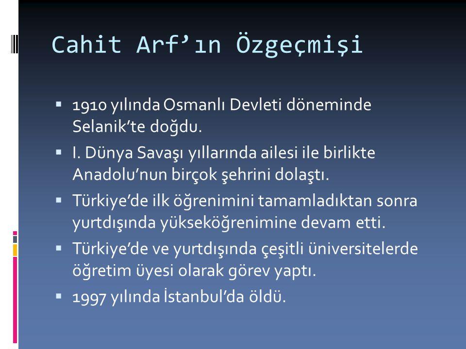 Cahit Arf'ın Özgeçmişi  1910 yılında Osmanlı Devleti döneminde Selanik'te doğdu.  I. Dünya Savaşı yıllarında ailesi ile birlikte Anadolu'nun birçok
