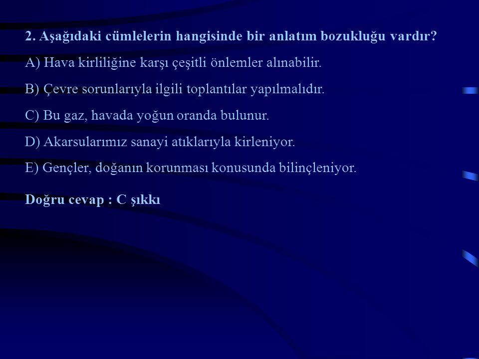 2. Aşağıdaki cümlelerin hangisinde bir anlatım bozukluğu vardır? A) Hava kirliliğine karşı çeşitli önlemler alınabilir. B) Çevre sorunlarıyla ilgili t