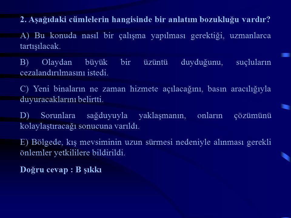 2. Aşağıdaki cümlelerin hangisinde bir anlatım bozukluğu vardır? A) Bu konuda nasıl bir çalışma yapılması gerektiği, uzmanlarca tartışılacak. B) Olayd