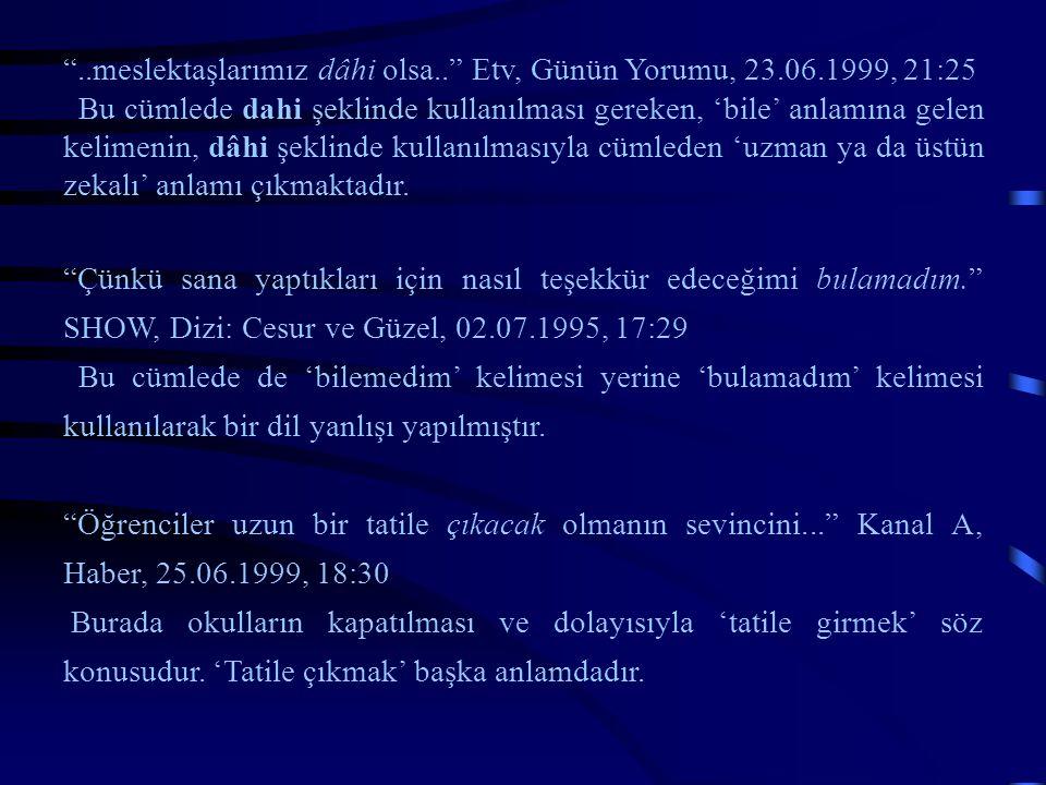 """""""..meslektaşlarımız dâhi olsa.."""" Etv, Günün Yorumu, 23.06.1999, 21:25 Bu cümlede dahi şeklinde kullanılması gereken, 'bile' anlamına gelen kelimenin,"""