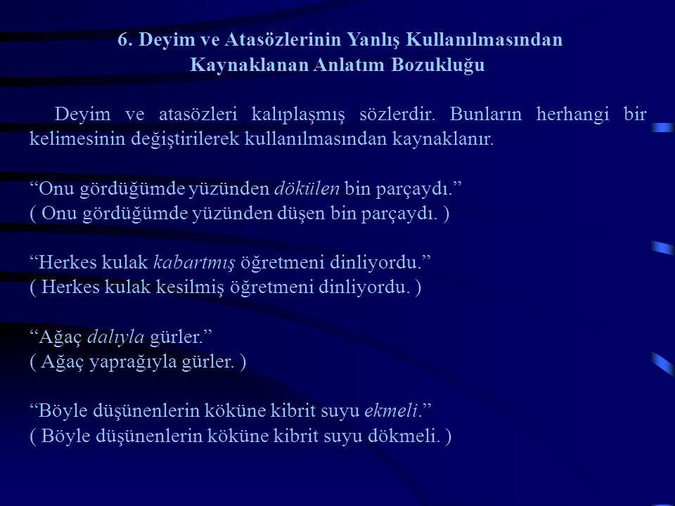6. Deyim ve Atasözlerinin Yanlış Kullanılmasından Kaynaklanan Anlatım Bozukluğu Deyim ve atasözleri kalıplaşmış sözlerdir. Bunların herhangi bir kelim