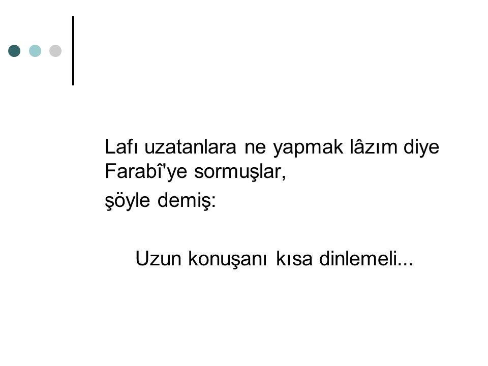 Lafı uzatanlara ne yapmak lâzım diye Farabî'ye sormuşlar, şöyle demiş: Uzun konuşanı kısa dinlemeli...