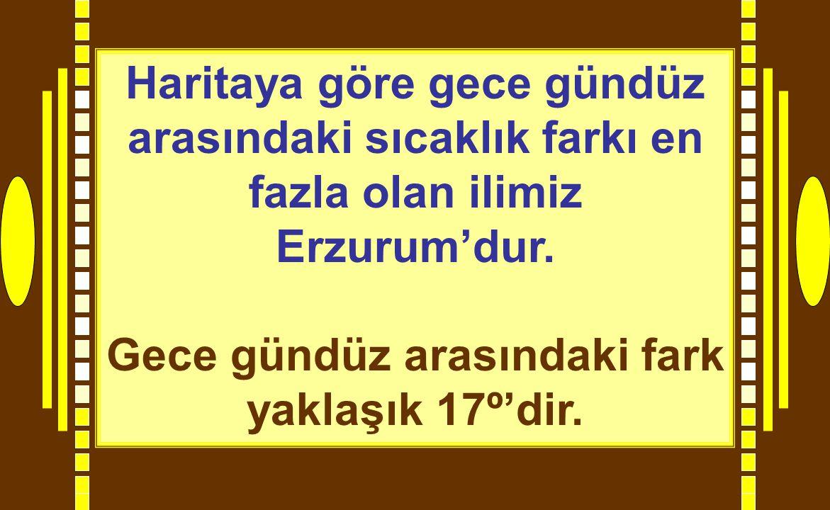 Haritaya göre gece gündüz arasındaki sıcaklık farkı en fazla olan ilimiz Erzurum'dur. Gece gündüz arasındaki fark yaklaşık 17º'dir.