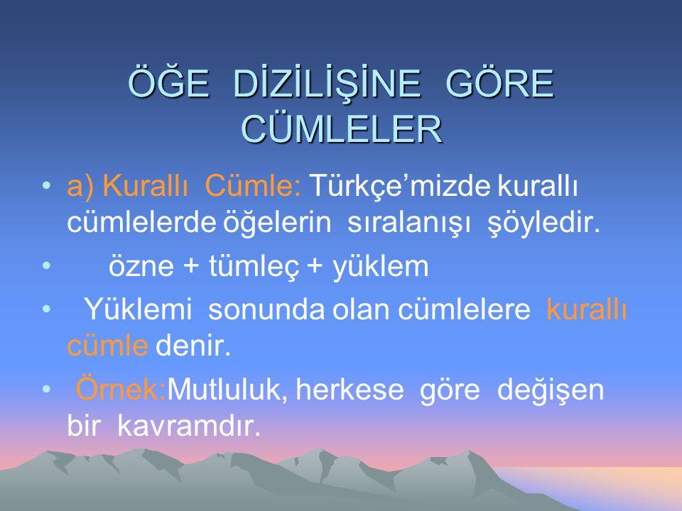 ÖĞE DİZİLİŞİNE GÖRE CÜMLELER a) Kurallı Cümle: Türkçe'mizde kurallı cümlelerde öğelerin sıralanışı şöyledir. özne + tümleç + yüklem Yüklemi sonunda ol