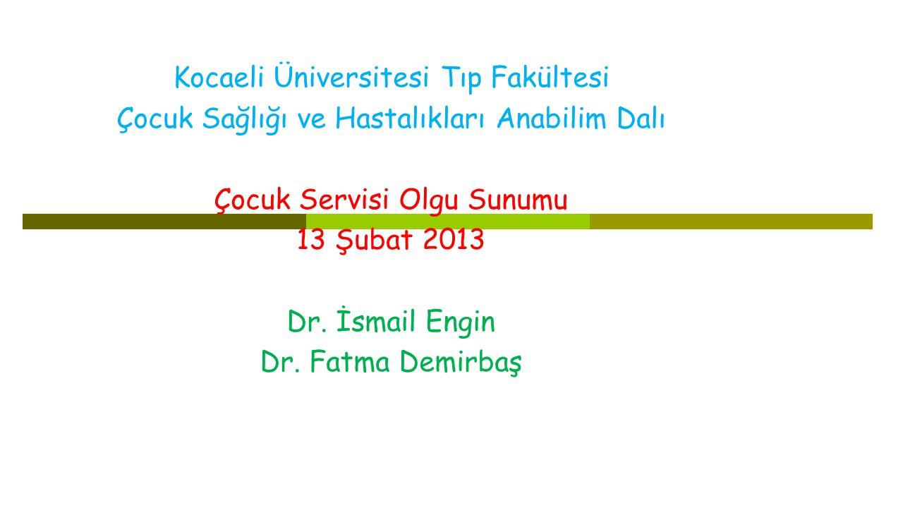 Kocaeli Üniversitesi Tıp Fakültesi Çocuk Sağlığı ve Hastalıkları Anabilim Dalı Çocuk Servisi Olgu Sunumu 13 Şubat 2013 Dr.