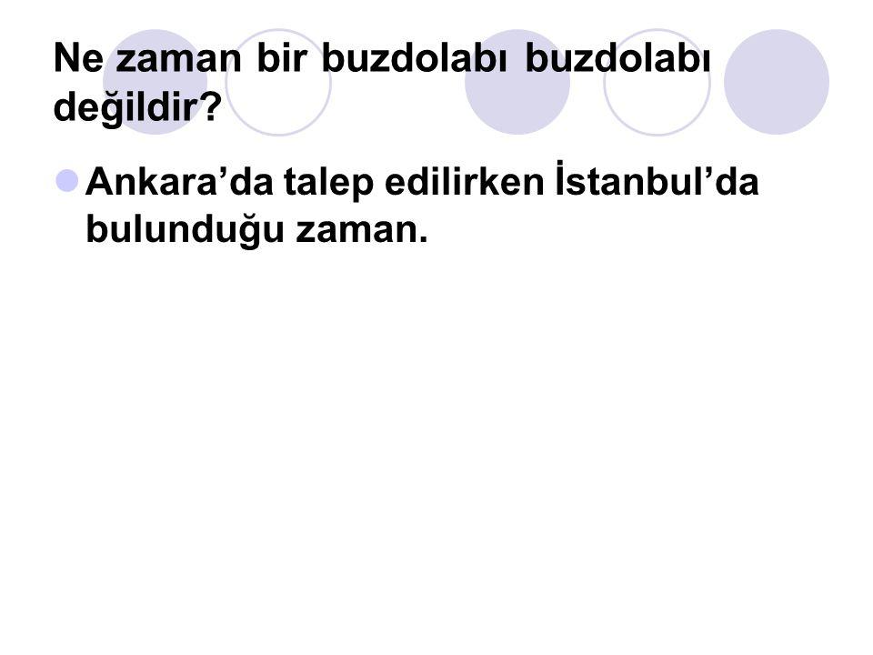 Ne zaman bir buzdolabı buzdolabı değildir? Ankara'da talep edilirken İstanbul'da bulunduğu zaman.
