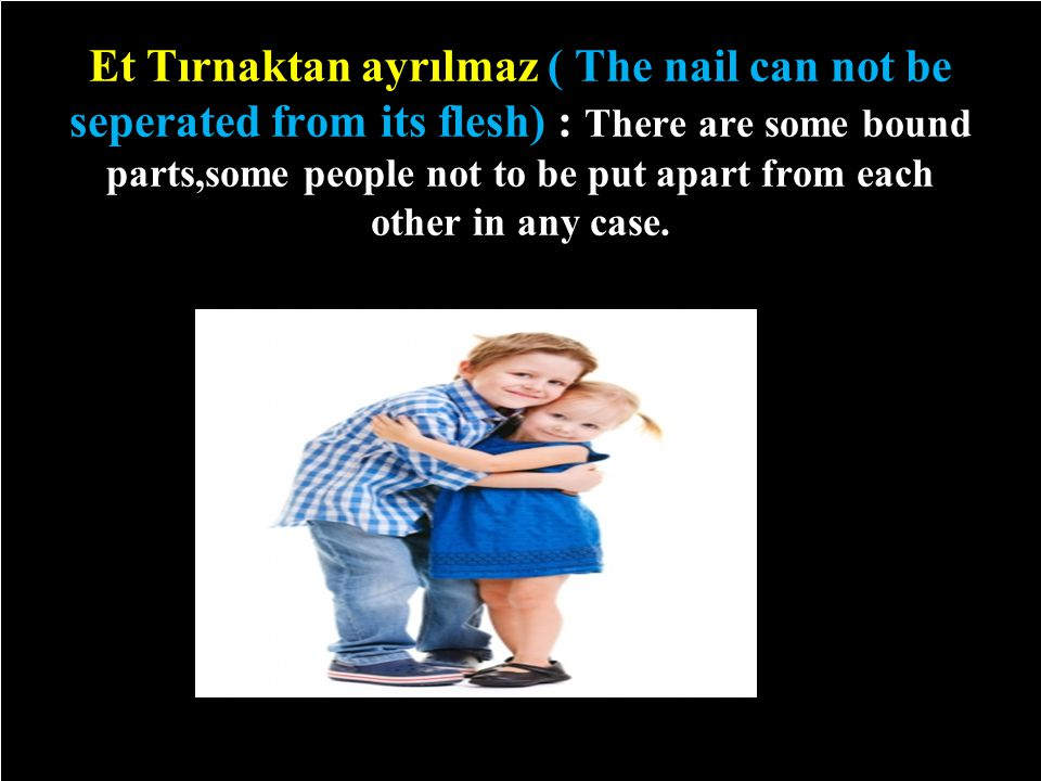 Et Tırnaktan ayrılmaz ( The nail can not be seperated from its flesh) : There are some bound parts,some people not to be put apart from each other in any case.