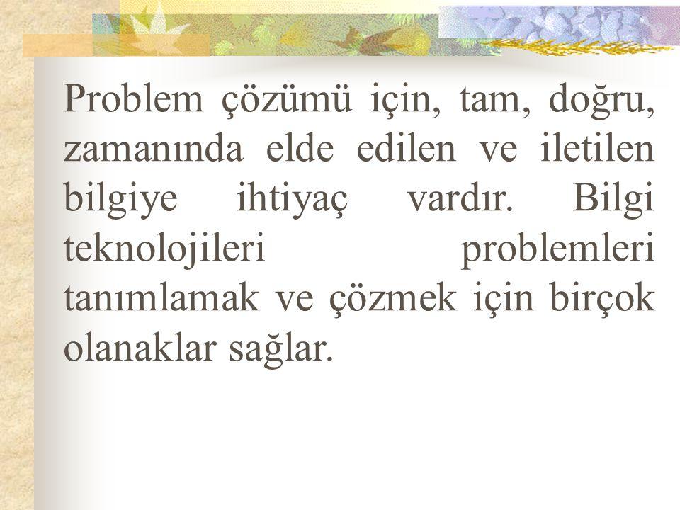 Problem çözümü için, tam, doğru, zamanında elde edilen ve iletilen bilgiye ihtiyaç vardır. Bilgi teknolojileri problemleri tanımlamak ve çözmek için b