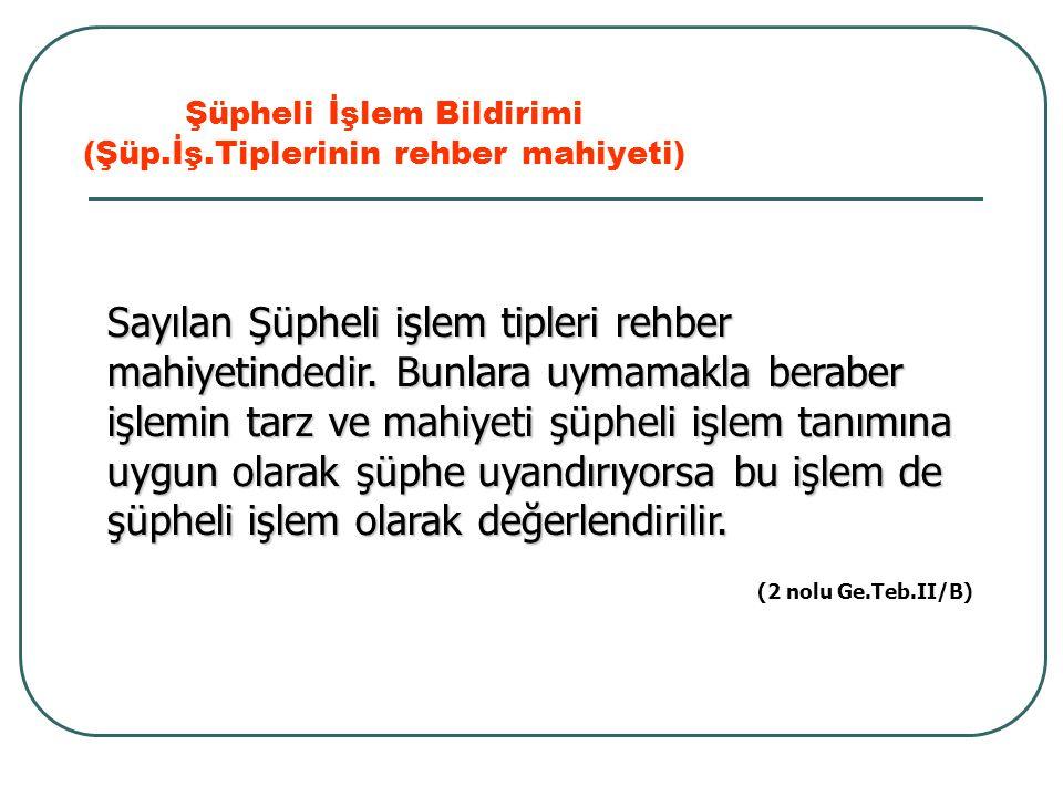 Şüpheli İşlem Bildirimi (Şüp.İş.Tiplerinin rehber mahiyeti) (2 nolu Ge.Teb.II/B) Sayılan Şüpheli işlem tipleri rehber mahiyetindedir. Bunlara uymamakl