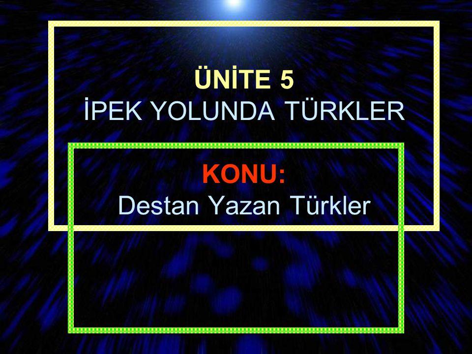 ÜNİTE 5 İPEK YOLUNDA TÜRKLER KONU: Destan Yazan Türkler