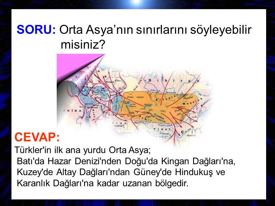 SORU: Orta Asya'nın sınırlarını söyleyebilir misiniz? CEVAP: Türkler'in ilk ana yurdu Orta Asya; Batı'da Hazar Denizi'nden Doğu'da Kingan Dağları'na,