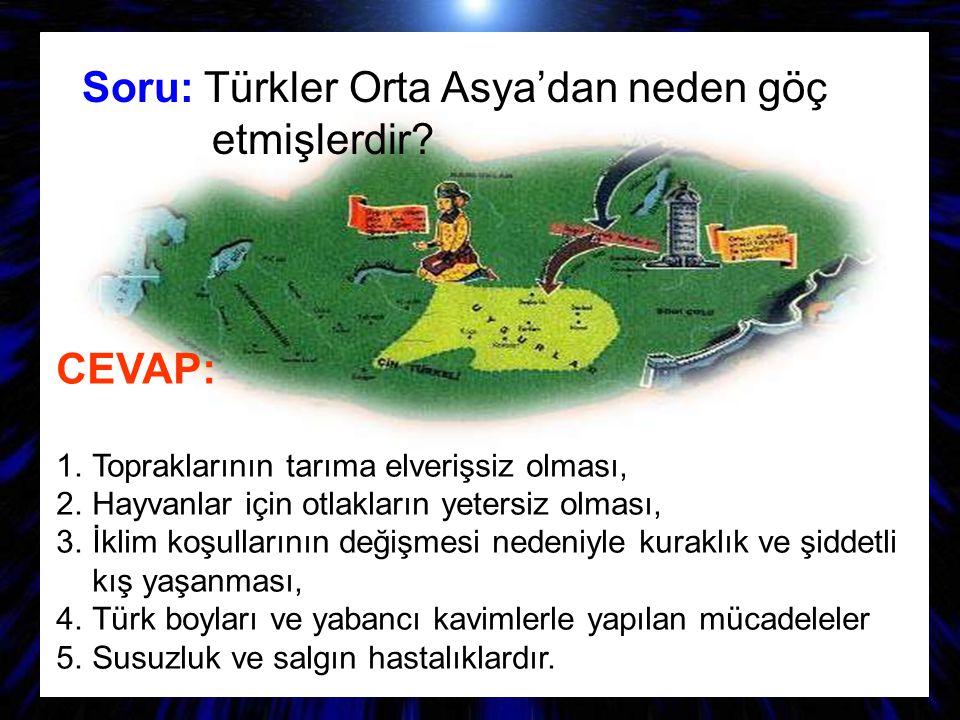 Soru: Türkler Orta Asya'dan neden göç etmişlerdir? CEVAP: 1.T opraklarının tarıma elverişsiz olması, 2.H ayvanlar için otlakların yetersiz olması, 3.İ